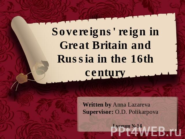 Sovereigns' reign in Great Britain and Russia in the 16th century Written by Anna LazarevaSupervisor: O.D. PolikarpovaLyceum №14