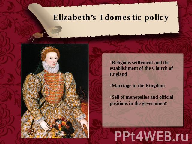 Elizabeth's I domestic policy Religious settlement and the establishment of the Church of EnglandMarriage to the KingdomSell of monopolies and official positions in the government