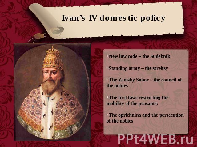 Ivan's IV domestic policy New law code – the SudebnikStanding army – the streltsyThe Zemsky Sobor – the council of the noblesThe first laws restricting the mobility of the peasants;The oprichnina and the persecution of the nobles