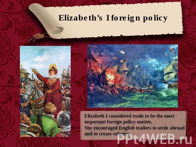 Elizabeth's I foreign policy Elizabeth I considered trade to be the most important foreign policy matter. She encouraged English traders to settle abroad and to create colonies.