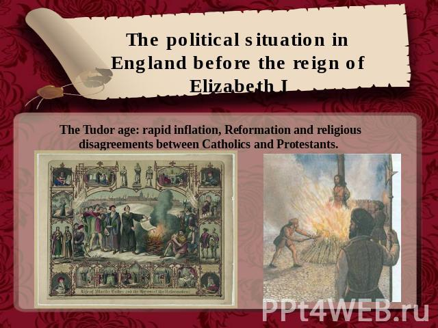 The political situation in England before the reign of Elizabeth I The Tudor age: rapid inflation, Reformation and religious disagreements between Catholics and Protestants.