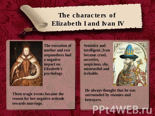 The characters of Elizabeth I and Ivan IV The execution of mother and two stepmothers had a negative impact on Elizabeth's psychology. These tragic events became the reason for her negative attitude towards marriage. Sensitive and intelligent, Ivan …