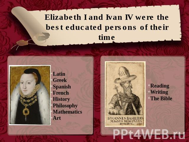 Elizabeth I and Ivan IV were the best educated persons of their time Latin Greek Spanish French HistoryPhilosophyMathematicsArt Reading WritingThe Bible