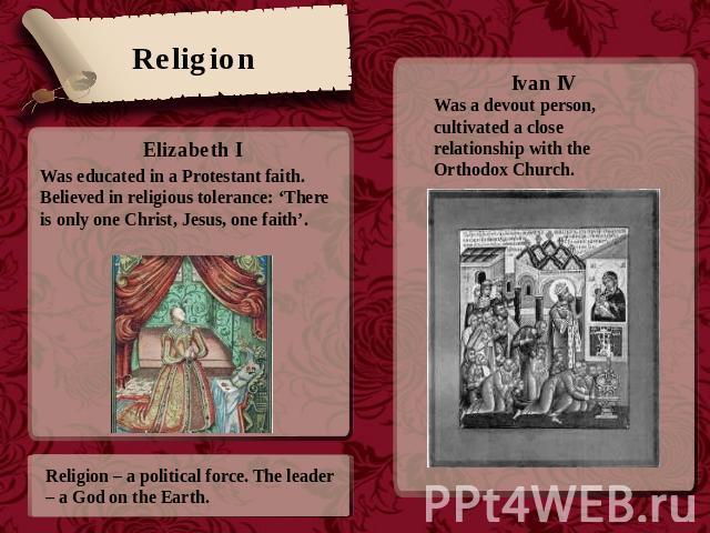 Religion Was educated in a Protestant faith. Believed in religious tolerance: 'There is only one Christ, Jesus, one faith'. Religion – a political force. The leader – a God on the Earth. Ivan IVWas a devout person, cultivated a close relationship wi…