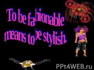 To be fashionable means to be stylish.