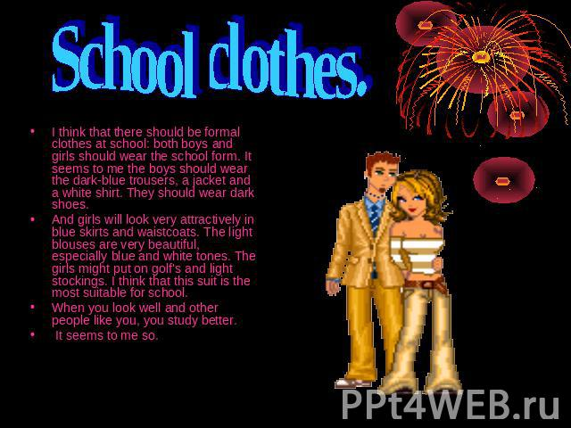 School clothes. I think that there should be formal clothes at school: both boys and girls should wear the school form. It seems to me the boys should wear the dark-blue trousers, a jacket and a white shirt. They should wear dark shoes.And girls wil…