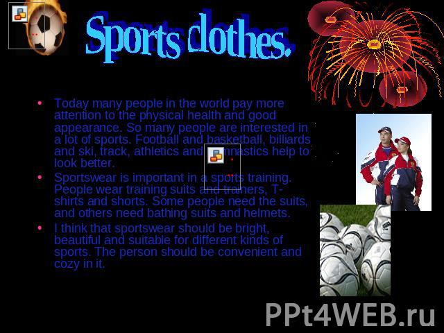 Sports clothes. Today many people in the world pay more attention to the physical health and good appearance. So many people are interested in a lot of sports. Football and basketball, billiards and ski, track, athletics and gymnastics help to look …
