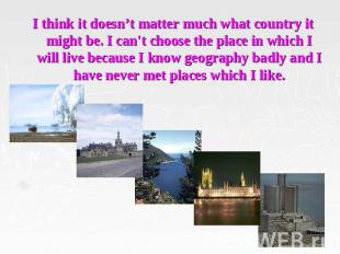 I think it doesn't matter much what country it might be. I can't choose the plac