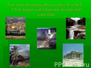 Now I am dreaming about a place in which I'll be happy and I hope my dreams will