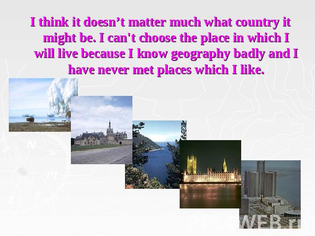 I think it doesn't matter much what country it might be. I can't choose the place in which I will live because I know geography badly and I have never met places which I like.
