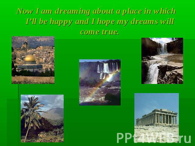 Now I am dreaming about a place in which I'll be happy and I hope my dreams will come true.
