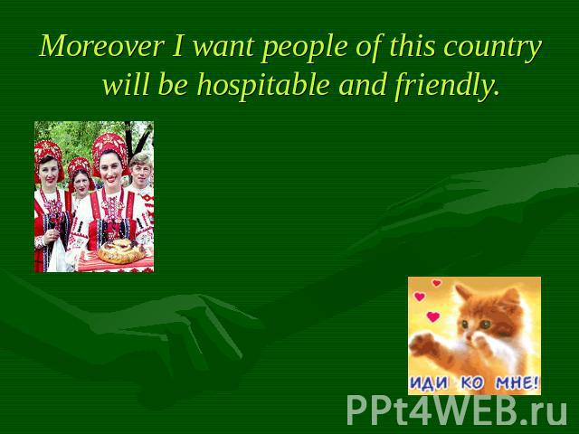 Moreover I want people of this country will be hospitable and friendly.