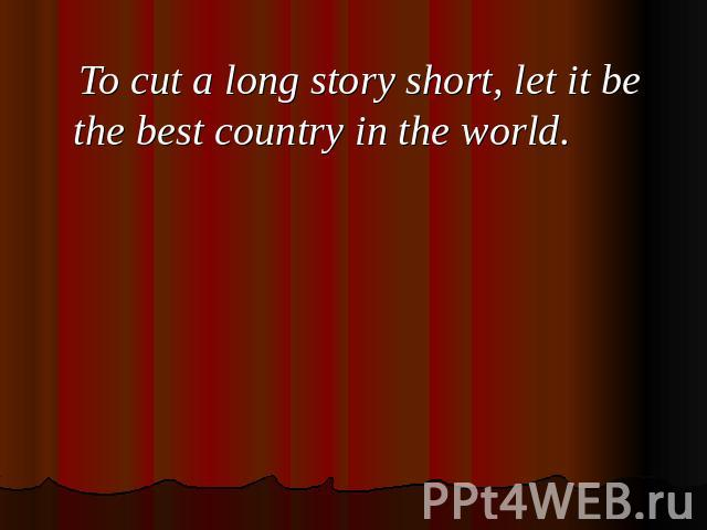 To cut a long story short, let it be the best country in the world.
