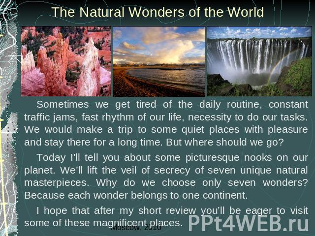 The Natural Wonders of the World Sometimes we get tired of the daily routine, constant traffic jams, fast rhythm of our life, necessity to do our tasks. We would make a trip to some quiet places with pleasure and stay there for a long time. But wher…