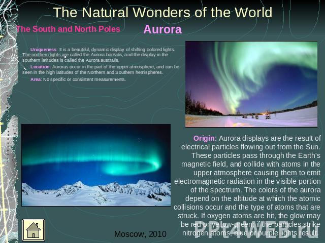 Aurora The Natural Wonders of the World Uniqueness: It is a beautiful, dynamic display of shifting colored lights. The northern lights are called the Aurora borealis, and the display in the southern latitudes is called the Aurora australis. Location…
