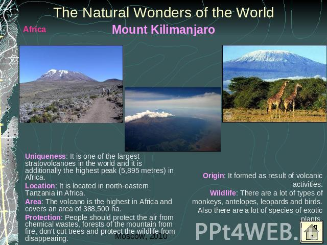 The Natural Wonders of the World Mount Kilimanjaro Uniqueness: It is one of the largest stratovolcanoes in the world and it is additionally the highest peak (5,895 metres) in Africa. Location: It is located in north-eastern Tanzania in Africa.Area: …