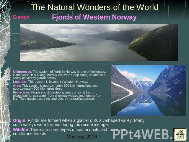 The Natural Wonders of the World Uniqueness: The system of fjords in Norway is one of the longest in the world. It is a long, narrow inlet with steep sides, created in a valley carved by glacial activity.Location: This system is located in Western N…