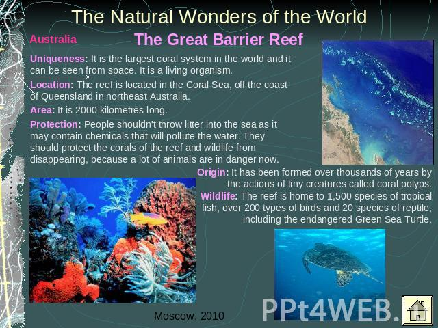The Natural Wonders of the World Uniqueness: It is the largest coral system in the world and it can be seen from space. It is a living organism. Location: The reef is located in the Coral Sea, off the coast of Queensland in northeast Australia.Area:…