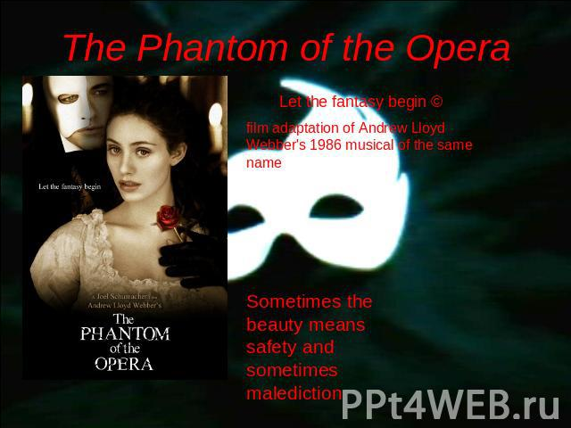 The Phantom of the Opera Let the fantasy begin © film adaptation of Andrew Lloyd Webber's 1986 musical of the same name Sometimes the beauty means safety and sometimes malediction