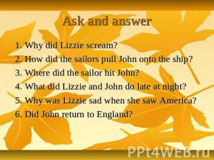 Ask and answer 1. Why did Lizzie scream? 2. How did the sailors pull John onto t