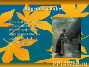 Pilgrims' clothes Girls used to wear long dresses and bonnets. Women used to wea