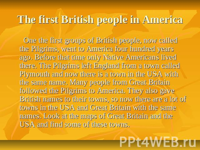 The first British people in America One the first groups of British people, now called the Pilgrims, went to America four hundred years ago. Before that time only Native Americans lived there. The Pilgrims left England from a town called Plymouth an…