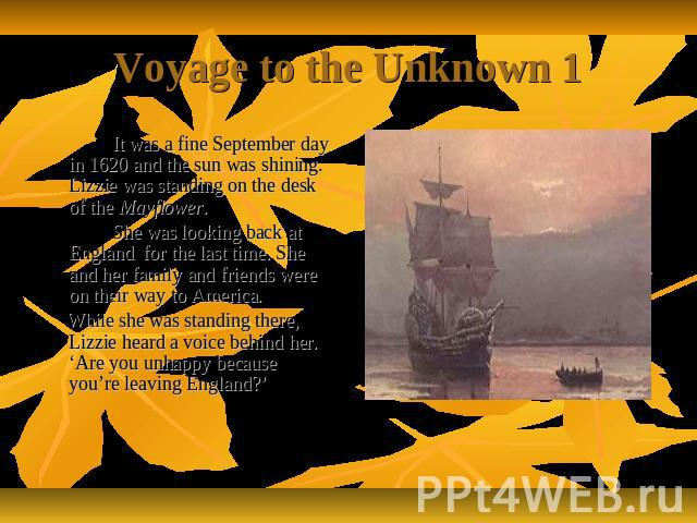 Voyage to the Unknown 1 It was a fine September day in 1620 and the sun was shining. Lizzie was standing on the desk of the Mayflower. She was looking back at England for the last time. She and her family and friends were on their way to America. Wh…