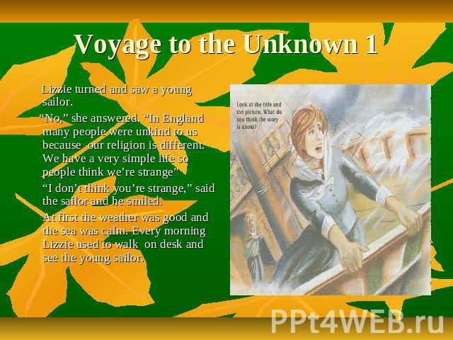 "Voyage to the Unknown 1 Lizzie turned and saw a young sailor. ""No,"" she answered. ""In England many people were unkind to us because our religion is different. We have a very simple life so people think we're strange"" ""I don't think you're strange,"" …"