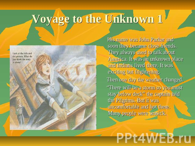 "Voyage to the Unknown 1 His name was John Parker and soon they became close friends. They always used to talk about America. It was an unknown place and Indians lived there. It was exciting but frightening. Then one day the weather changed. ""There w…"