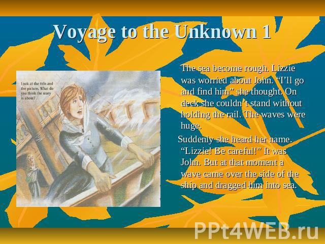 "Voyage to the Unknown 1 The sea become rough. Lizzie was worried about John. ""I'll go and find him"" she thought. On deck she couldn't stand without holding the rail. The waves were huge. Suddenly she heard her name. ""Lizzie! Be careful!"" It was John…"