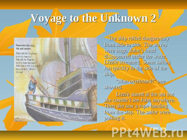 "Voyage to the Unknown 2 The ship rolled dangerously from side to side. The waves were huge. John's head disappeared under the water. Lizzie screamed. Some sailors ran quickly to the side of the ship. ""Man overboard!"" one shouted. Lizzie stared at th…"