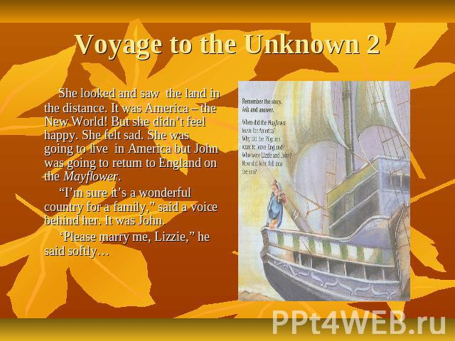 "Voyage to the Unknown 2 She looked and saw the land in the distance. It was America – the New World! But she didn't feel happy. She felt sad. She was going to live in America but John was going to return to England on the Mayflower. ""I'm sure it's a…"