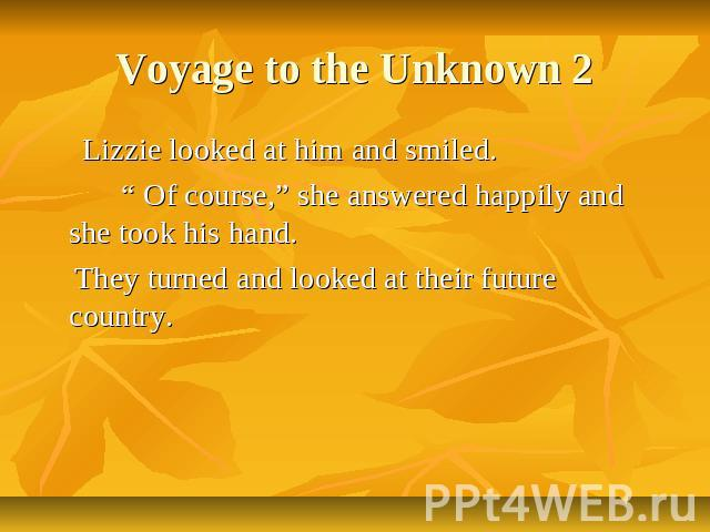 "Voyage to the Unknown 2 Lizzie looked at him and smiled. "" Of course,"" she answered happily and she took his hand. They turned and looked at their future country."