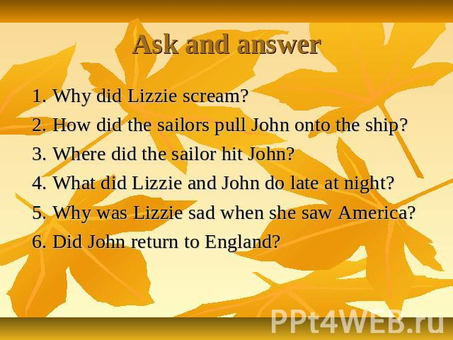 Ask and answer 1. Why did Lizzie scream? 2. How did the sailors pull John onto the ship? 3. Where did the sailor hit John? 4. What did Lizzie and John do late at night? 5. Why was Lizzie sad when she saw America? 6. Did John return to England?