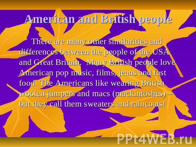 American and British people There are many other similarities and differences between the people of the USA and Great Britain. Many British people love American pop music, films, jeans and fast food. The Americans like wearing British woolen jumpers…