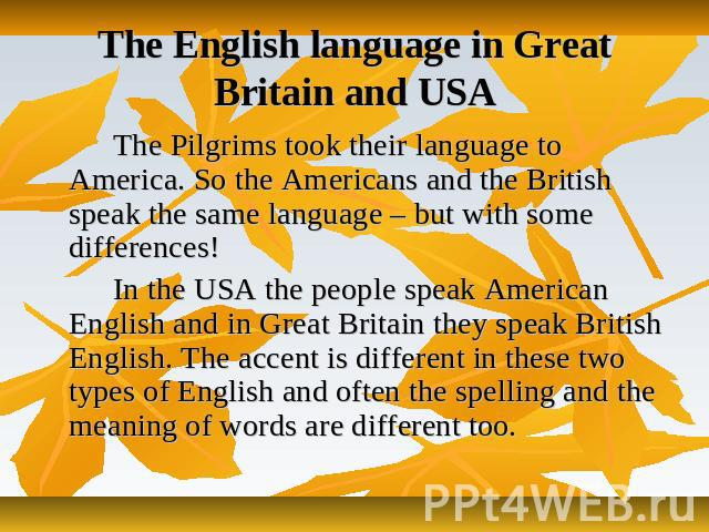 The English language in Great Britain and USA The Pilgrims took their language to America. So the Americans and the British speak the same language – but with some differences! In the USA the people speak American English and in Great Britain they s…
