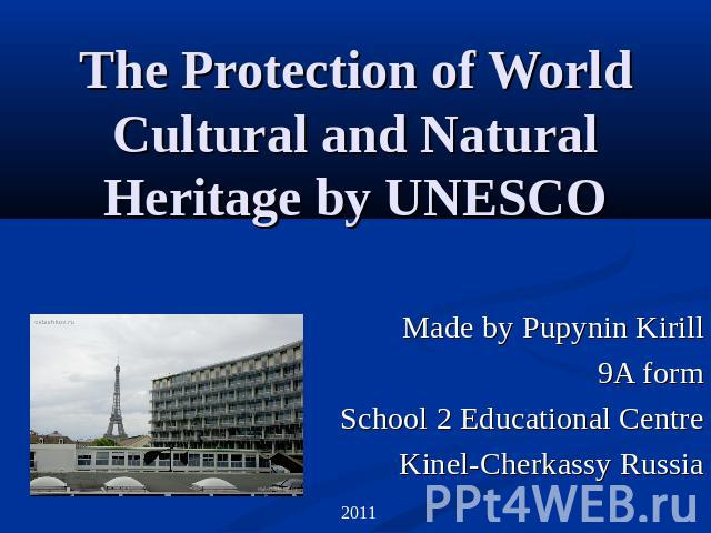 The Protection of World Cultural and Natural Heritage by UNESCO Made by Pupynin Kirill9A formSchool 2 Educational CentreKinel-Cherkassy Russia
