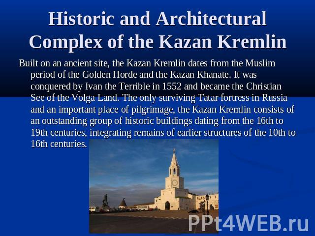 Historic and Architectural Complex of the Kazan Kremlin Built on an ancient site, the Kazan Kremlin dates from the Muslim period of the Golden Horde and the Kazan Khanate. It was conquered by Ivan the Terrible in 1552 and became the Christian See of…