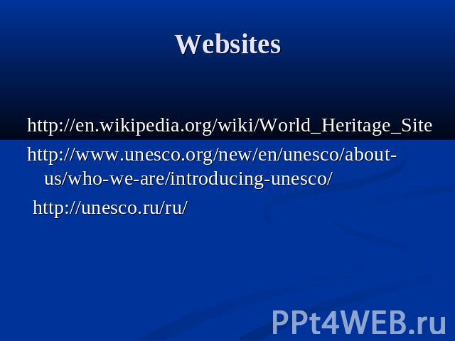 Websites http://en.wikipedia.org/wiki/World_Heritage_Site http://www.unesco.org/new/en/unesco/about-us/who-we-are/introducing-unesco/ http://unesco.ru/ru/