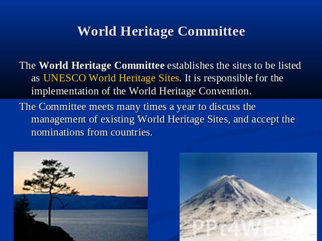 World Heritage Committee The World Heritage Committee establishes the sites to be listed as UNESCO World Heritage Sites. It is responsible for the implementation of the World Heritage Convention.The Committee meets many times a year to discuss the m…