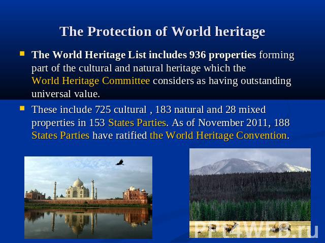The Protection of World heritage The World Heritage List includes 936 properties forming part of the cultural and natural heritage which the World Heritage Committee considers as having outstanding universal value.These include 725 cultural , 183 na…