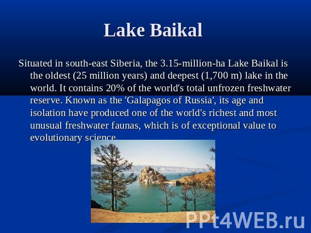 Lake Baikal Situated in south-east Siberia, the 3.15-million-ha Lake Baikal is the oldest (25 million years) and deepest (1,700 m) lake in the world. It contains 20% of the world's total unfrozen freshwater reserve. Known as the 'Galapagos of Russia…