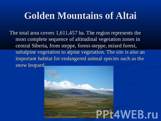 Golden Mountains of Altai The total area covers 1,611,457 ha. The region represents the most complete sequence of altitudinal vegetation zones in central Siberia, from steppe, forest-steppe, mixed forest, subalpine vegetation to alpine vegetation. T…