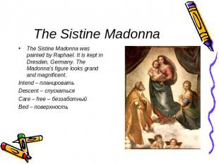 The Sistine Madonna The Sistine Madonna was painted by Raphael. It is kept in Dr