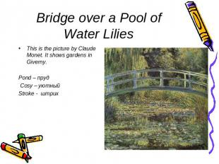 Bridge over a Pool of Water Lilies This is the picture by Claude Monet. It shows