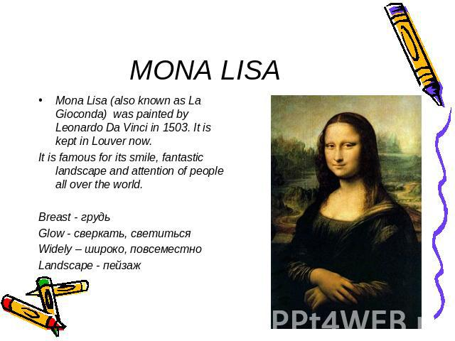 MONA LISA Mona Lisa (also known as La Gioconda) was painted by Leonardo Da Vinci in 1503. It is kept in Louver now.It is famous for its smile, fantastic landscape and attention of people all over the world.Breast - грудьGlow - сверкать, светитьсяWid…