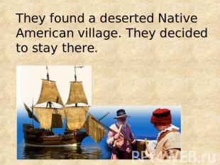 They found a deserted Native American village. They decided to stay there.
