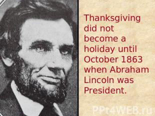 Thanksgiving did not become a holiday until October 1863 when Abraham Lincoln wa