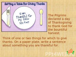 The Pilgrims declared a day of Thanksgiving to thank God for the bountiful harve