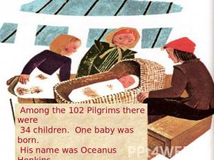 Among the 102 Pilgrims there were 34 children. One baby was born. His name was O